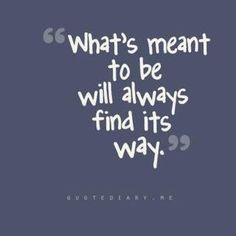 What's meant to be will always find its way.