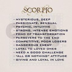 "Scorpio traits: ~Mysterious, Deep ~Passionate, Sensual ~Phychic, Intuitive ~Strong, Intense Emotions ~Fond of Transformation ~Perservere to the End ~Competitive, Poor Losers ~Dangerous Enemy ~Loyal to Loved Ones ~Need a Good Challenge ~""All or Nothing"" Attitude ~Giving and Loyal in Love"