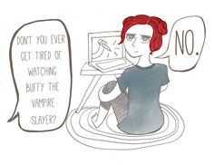 'DON'T YOU EVER GET TIRED OF WATCHING BUFFY THE VAMPIRE SLAYER?' ME: 'NO.'