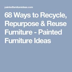 68 Ways to Recycle, Repurpose & Reuse Furniture - Painted Furniture Ideas