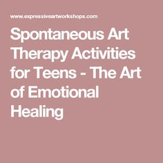 Spontaneous Art Therapy Activities for Teens - The Art of Emotional Healing