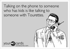 Talking on the phone to someone who has kids is like talking to someone with Tourettes.