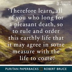 Learn, all of you who long for a pleasant death, to order this earthly life that it may agree with the life to come.