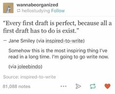Every first draft is perfect, because all a first draft has to do is exist.  I need to remember this when I am writing any reports and papers haha