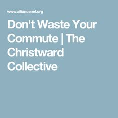 Don't Waste Your Commute | The Christward Collective