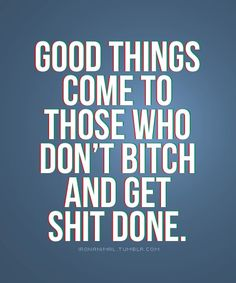 Good things come to those who don't bitch and get shit done