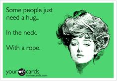 Funny Confession Ecard: Some people just need a hug... In the neck. With a rope.