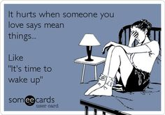 funny quote hurts when someone you love says mean things like wake up