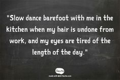 """""""Slow dance barefoot with me in the kitchen when my hair is undone from work, and my eyes are tired of the length of the day."""""""