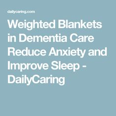 Weighted Blankets in Dementia Care Reduce Anxiety and Improve Sleep - DailyCaring