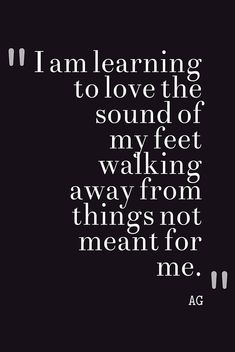 I am learning to love the sound of my feet walking away from things not meant for me. thedailyquotes.com