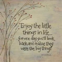 """Enjoy the little things in life... for one day you'll look back and realize they were the big things."""