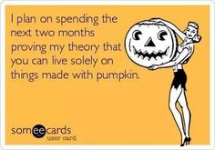 I plan on spending the next two months proving my theory that you can live solely on the things made with pumpkin.