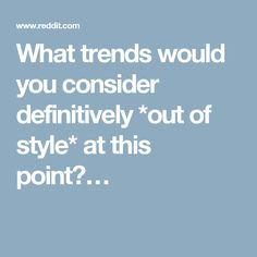What trends would you consider definitively *out of style* at this point?…