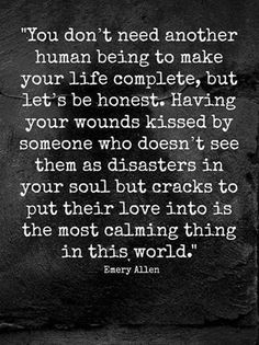 """""""You don't need another human being in your life to make it complete, but let's face it. Having your wounds kissed by someone who doesn't seem to see them as disasters in your soul, but crackes to put their love into is the most calming thing in this world."""" - Emory Allen"""