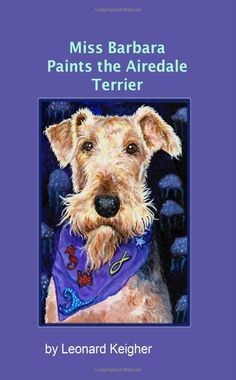 "Miss Barbara Paints The Airedale Terrier.: An Artists View Of The ""King Of The Terriers"""