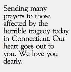 Sending many prayers to those affected by the horrible tragedy today in Connecticut. Our heart goes out to you. We love you dearly.
