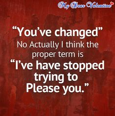 You've changed, no actually I think the proper term is I've have stopped trying to please you.