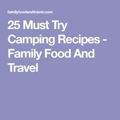 25 Must Try Camping Recipes - Family Food And Travel