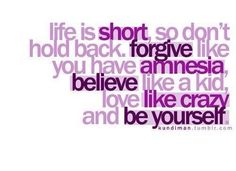 life is short, so don't hold back. forgive like you have amnesia, believe like a a kid, love like crazy and be yourself.