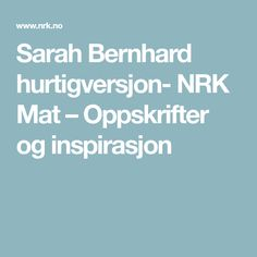 Sarah Bernhard hurtigversjon- NRK Mat – Oppskrifter og inspirasjon