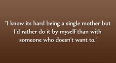 4 single moms quote with pictures | know its hard being a single mother but I'd rather do it my self ...