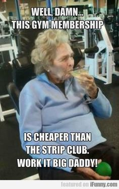 This gym membership is cheaper than the strip club, work it big Daddy!