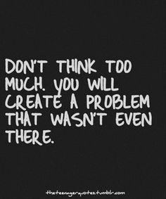 I sometimes overthink things and create problems that are bigger than they are supposed to be.