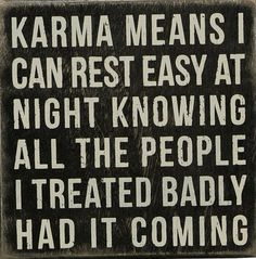 Karma Means I Can Rest Easy At Night Knowing All The People I Treated Badly Had It Coming LoL