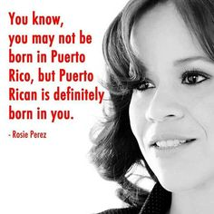 You know, you may not be born in Puerto Rico, but Puerto Rico is definitely born…