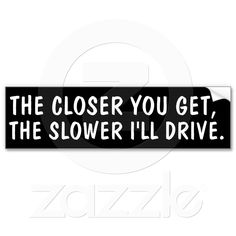 Anti-tailgater bumper sticker from Zazzle.com(I TOTALLY DO THIS)