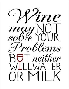 Wine Quote.  Wine may not solve your problems, but neither will water or milk.