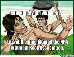 If liberals want gun control after a mass shooting, did God create a rock control when Cain killed Abel?