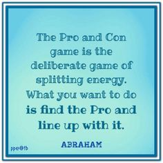 The Pro and Con game is the deliberate game of splitting energy. What you want to do is find the Pro and line up with it. Abraham-Hicks Quotes (AHQ2504) #energy