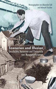 Szenerien und Illusionen: Geschichte, Varianten und Potenziale von Museumsdioramen (Deutsches Museum. Abhandlungen und Berichte - Neue Folge)