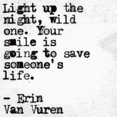 """Light up the night, wild one. Your smile is going to save someone's life"" -Erin Van Vuren"