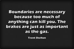 Boundaries are necessary because too much of anything can kill you. The brakes are just as important as the gas.