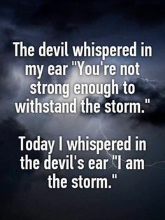 """The devil whispered in my ear ""You're not strong enough to withstand the storm."" Today I whispered in the devil's ear ""I am the storm."""" My next tattoo Sarcastic Quotes, Funny Quotes, Bad Boss Quotes, Bad Girl Quotes, Devil Quotes, Storm Quotes, Enough Is Enough Quotes, Motivational Quotes, Inspirational Quotes"