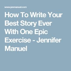 How To Write Your Best Story Ever With One Epic Exercise - Jennifer Manuel