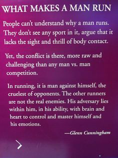 What makes a man run? People can't understand why a man runs. They don't see any sports in it, argue that it lacks the sight and thrill of body contact. -Glenn Cunningham