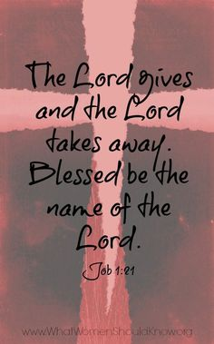 """Job 1:21 And he said, """"Naked I came from my mother's womb, and naked shall I return. The LORD gave, and the LORD has taken away; blessed be the name of the LORD."""" ESV"""