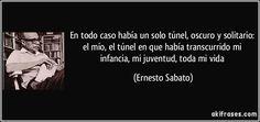 En todo caso había un solo túnel, oscuro y solitario: el mío, el túnel en que había transcurrido mi infancia, mi juventud, toda mi vida (Ernesto Sabato)