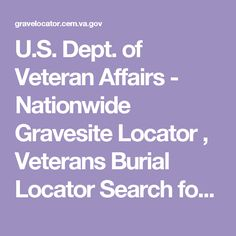U.S. Dept. of Veteran Affairs - Nationwide Gravesite Locator , Veterans Burial Locator  Search for burial locations of veterans and their family members in VA National Cemeteries, state veterans cemeteries, various other military and Department of Interior cemeteries, and for veterans buried in private cemeteries when the grave is marked with a government grave marker.