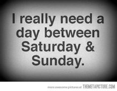 I really need a day between Saturday & Sunday.
