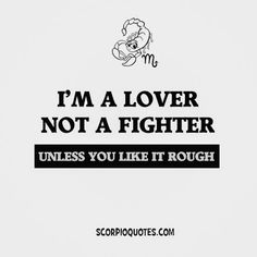 Scorpio: I'm a lover not a fighter. Unless you like it rough.