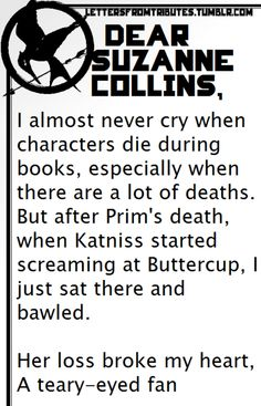 [[Dear Suzanne Collins,  I almost never cry when characters die during books, especially when there are a lot of deaths. But after Prim's death, when Katniss started screaming at Buttercup, I just sat there and bawled.  Her loss broke my heart,  A teary-eyed fan]]