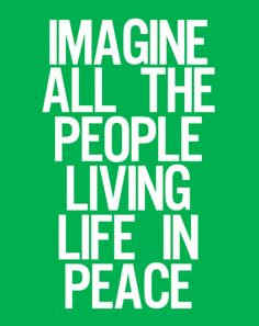 "Imagine John Lennon singing: ""Imagine all the people living life in peace.""    http://www.youtube.com/watch?v=yRhq-yO1KN8"