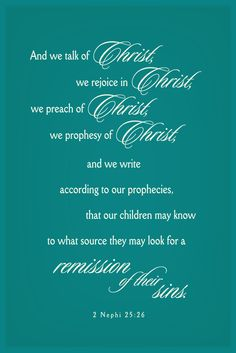 """""""And we talk of Christ, we rejoice in Christ, we preach of Christ, we prophesy of Christ, and we write according to our prophecies, that our children may know to what source they may look for a remission of their sins."""" - 2 Nephi 25:26"""