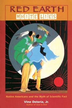 Red Earth, White Lies: Native Americans and the Myth of Scientific Fact  by Vine Deloria Jr.