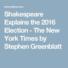Shakespeare Explains the 2016 Election - The New York Times by Stephen Greenblatt